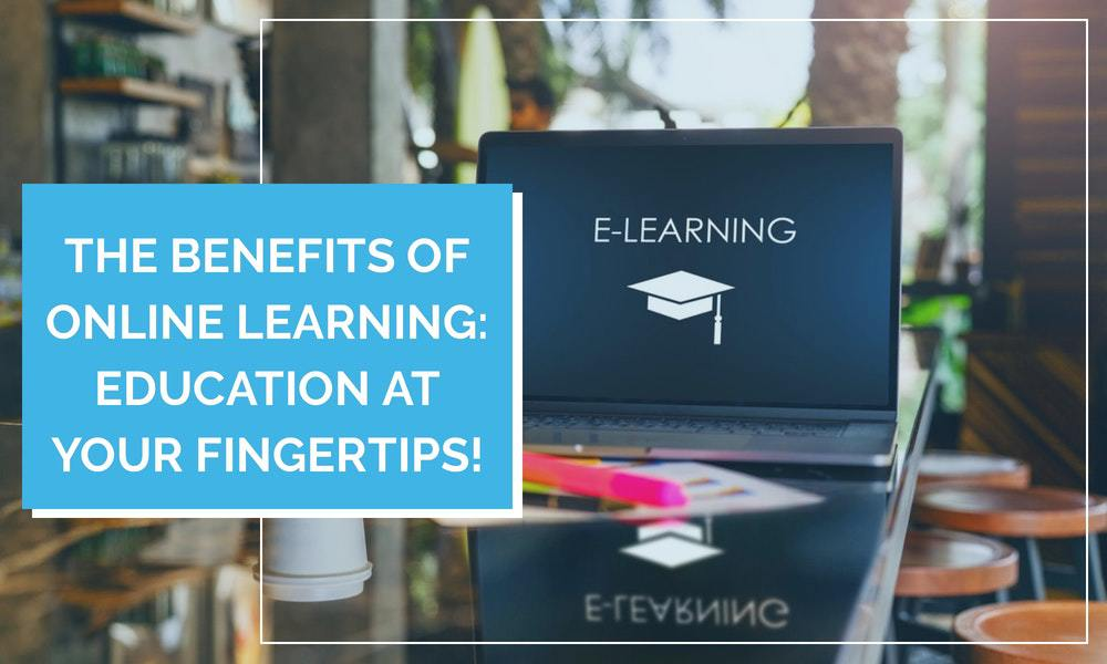 The Benefits of Online Learning: Education at Your Fingertips!