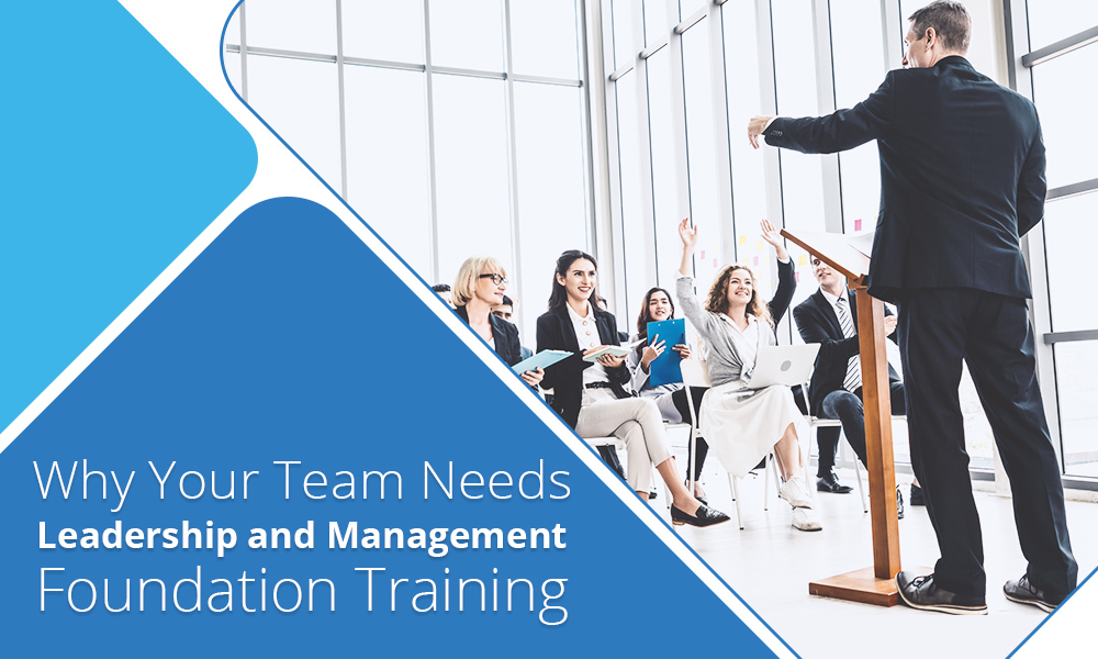 Why Your Team Needs Leadership and Management Foundation Training